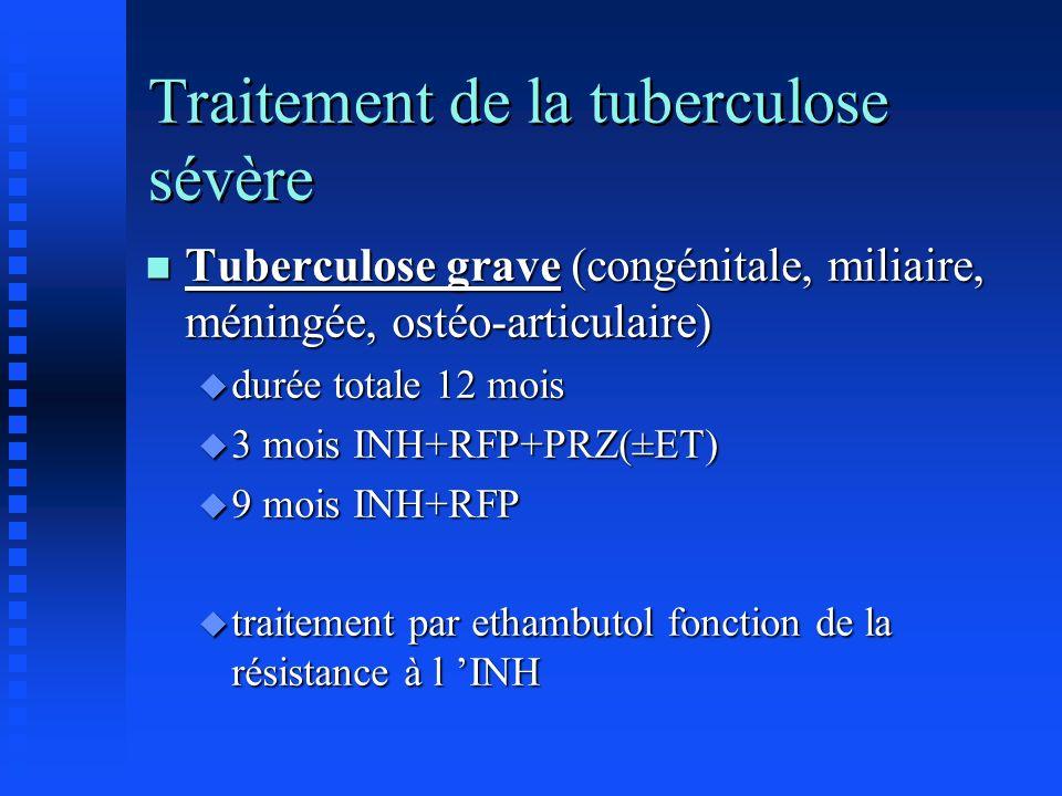 Traitement de la tuberculose sévère n Tuberculose grave (congénitale, miliaire, méningée, ostéo-articulaire) u durée totale 12 mois u 3 mois INH+RFP+P