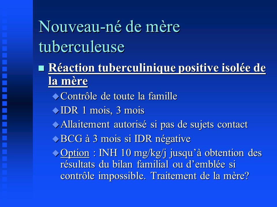 Nouveau-né de mère tuberculeuse n Réaction tuberculinique positive isolée de la mère u Contrôle de toute la famille u IDR 1 mois, 3 mois u Allaitement