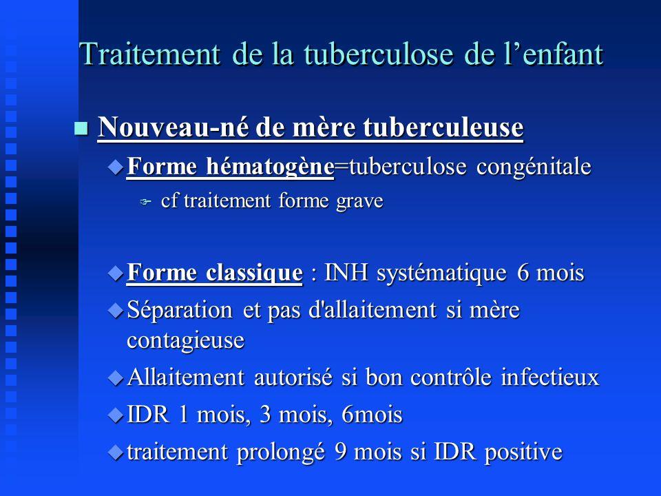 Traitement de la tuberculose de lenfant n Nouveau-né de mère tuberculeuse u Forme hématogène=tuberculose congénitale F cf traitement forme grave u For