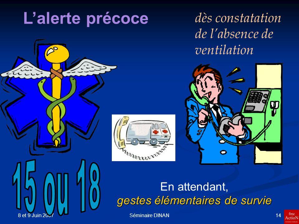 8 et 9 Juin 2007 14Séminaire DINAN Lalerte précoce dès constatation de labsence de ventilation gestes élémentaires de survie En attendant, gestes élém