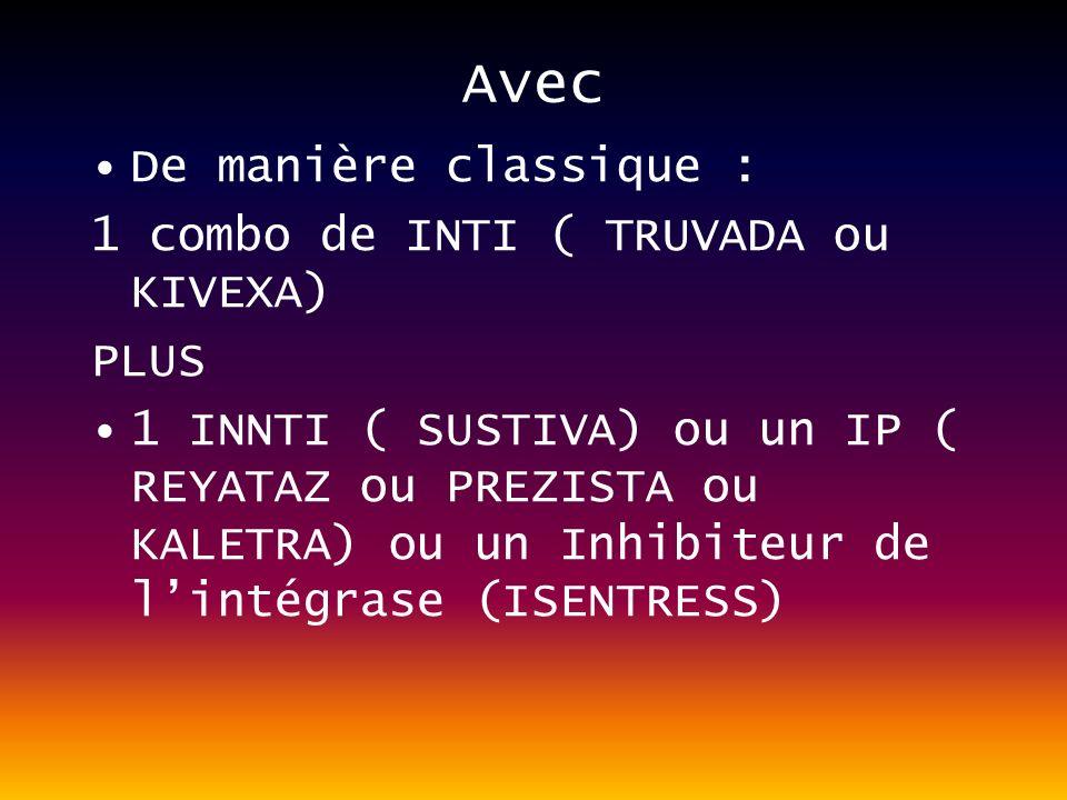 Avec De manière classique : 1 combo de INTI ( TRUVADA ou KIVEXA) PLUS 1 INNTI ( SUSTIVA) ou un IP ( REYATAZ ou PREZISTA ou KALETRA) ou un Inhibiteur de lintégrase (ISENTRESS)