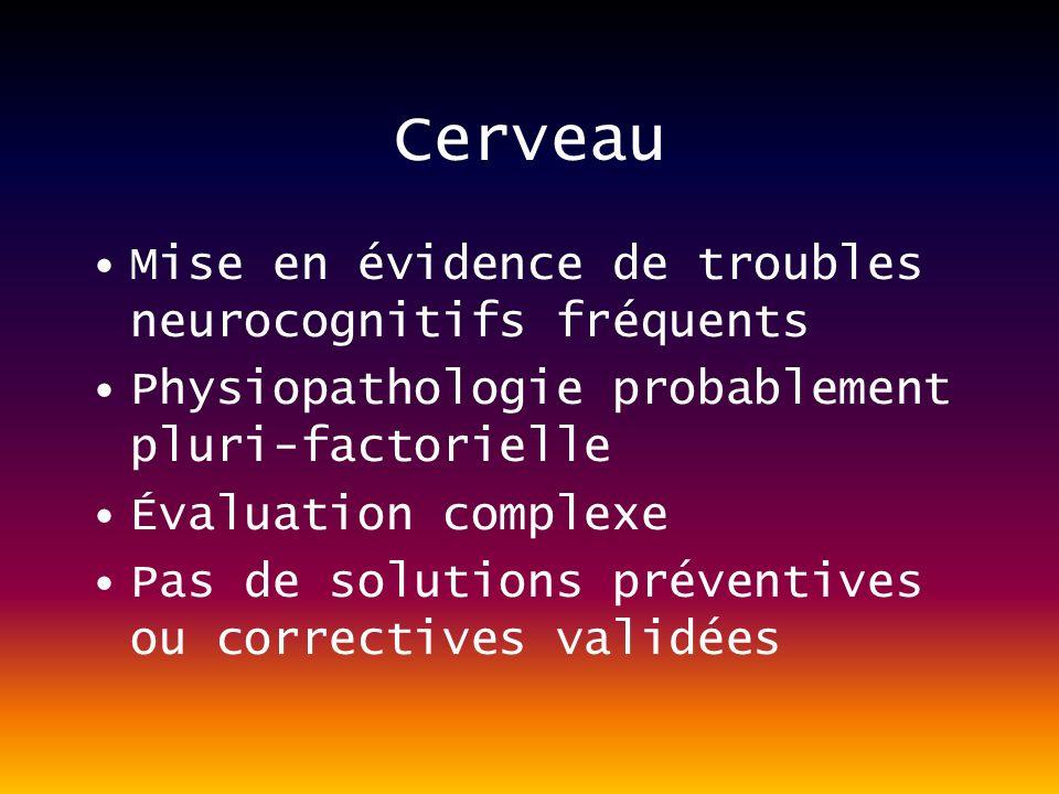Cerveau Mise en évidence de troubles neurocognitifs fréquents Physiopathologie probablement pluri-factorielle Évaluation complexe Pas de solutions préventives ou correctives validées