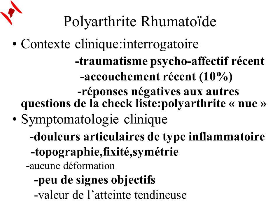 Polyarthrite Rhumatoïde Contexte clinique:interrogatoire -traumatisme psycho-affectif récent -accouchement récent (10%) -réponses négatives aux autres