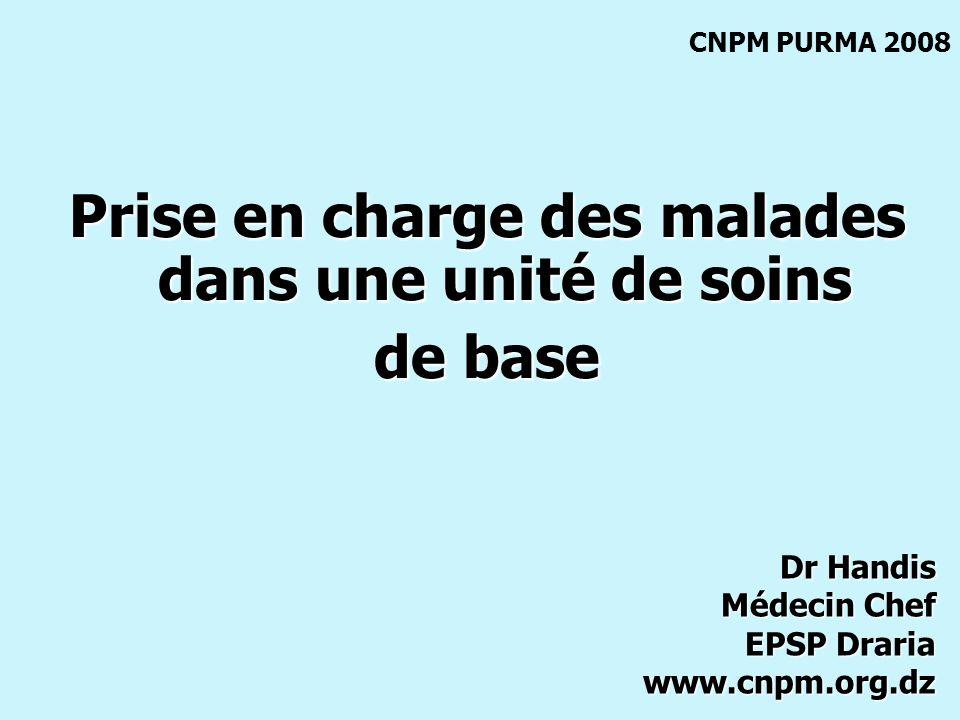Prise en charge des malades dans une unité de soins de base CNPM PURMA 2008 Dr Handis Médecin Chef EPSP Draria www.cnpm.org.dz