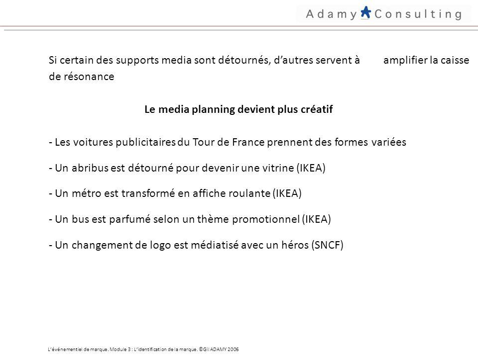 Si certain des supports media sont détournés, dautres servent à amplifier la caisse de résonance Le media planning devient plus créatif - Les voitures publicitaires du Tour de France prennent des formes variées - Un abribus est détourné pour devenir une vitrine (IKEA) - Un métro est transformé en affiche roulante (IKEA) - Un bus est parfumé selon un thème promotionnel (IKEA) - Un changement de logo est médiatisé avec un héros (SNCF) Lévénementiel de marque.