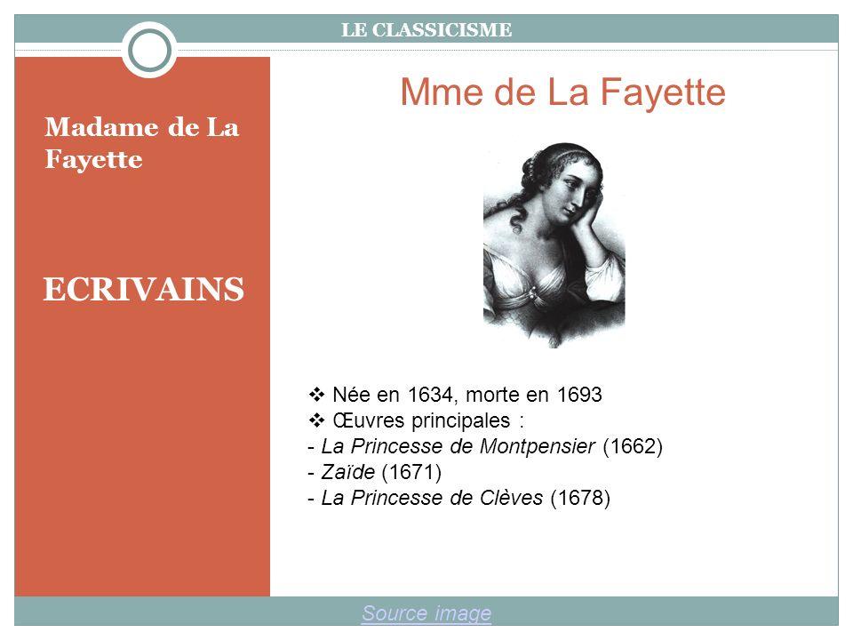 LE CLASSICISME ECRIVAINS Madame de La Fayette Source image Mme de La Fayette Née en 1634, morte en 1693 Œuvres principales : - La Princesse de Montpensier (1662) - Zaïde (1671) - La Princesse de Clèves (1678)