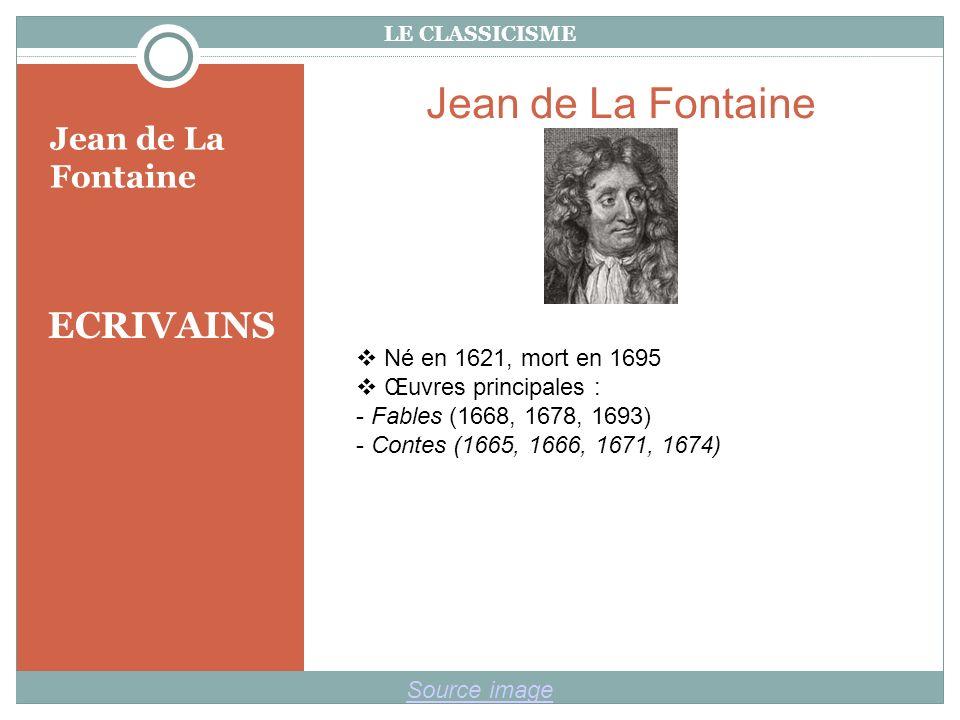 LE CLASSICISME ECRIVAINS Jean de La Fontaine Source image Jean de La Fontaine Né en 1621, mort en 1695 Œuvres principales : - Fables (1668, 1678, 1693) - Contes (1665, 1666, 1671, 1674)