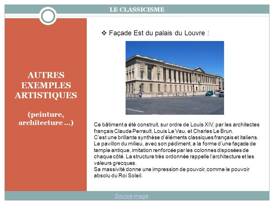 AUTRES EXEMPLES ARTISTIQUES (peinture, architecture …) LE CLASSICISME Source image Façade Est du palais du Louvre : Ce bâtiment a été construit, sur ordre de Louis XIV, par les architectes français Claude Perrault, Louis Le Vau, et Charles Le Brun.