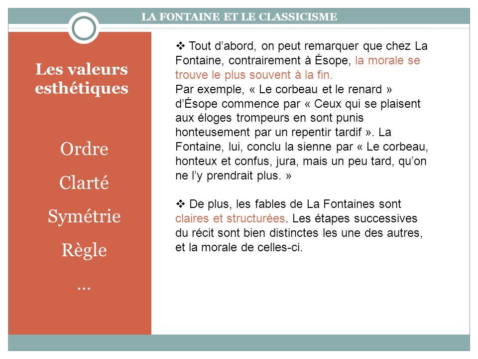 Les valeurs esthétiques Ordre Clarté Symétrie Règle … LA FONTAINE ET LE CLASSICISME Tout dabord, on peut remarquer que chez La Fontaine, contrairement à Ésope, la morale se trouve le plus souvent à la fin.