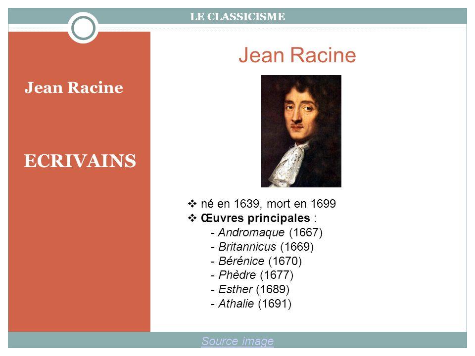 LE CLASSICISME ECRIVAINS Jean Racine Source image Jean Racine né en 1639, mort en 1699 Œuvres principales : - Andromaque (1667) - Britannicus (1669) - Bérénice (1670) - Phèdre (1677) - Esther (1689) - Athalie (1691)
