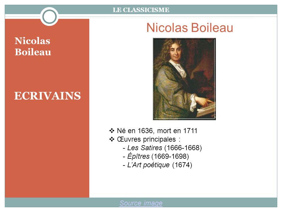 LE CLASSICISME ECRIVAINS Nicolas Boileau Source image Nicolas Boileau Né en 1636, mort en 1711 Œuvres principales : - Les Satires (1666-1668) - Épîtres (1669-1698) - LArt poétique (1674)