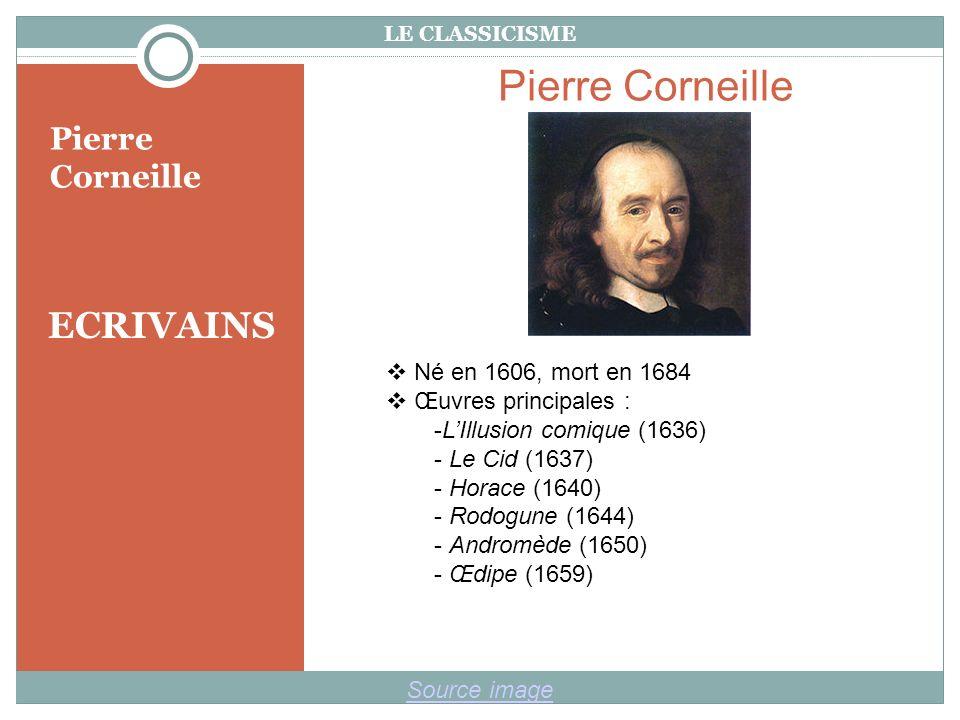 LE CLASSICISME ECRIVAINS Pierre Corneille Source image Pierre Corneille Né en 1606, mort en 1684 Œuvres principales : -LIllusion comique (1636) - Le Cid (1637) - Horace (1640) - Rodogune (1644) - Andromède (1650) - Œdipe (1659)