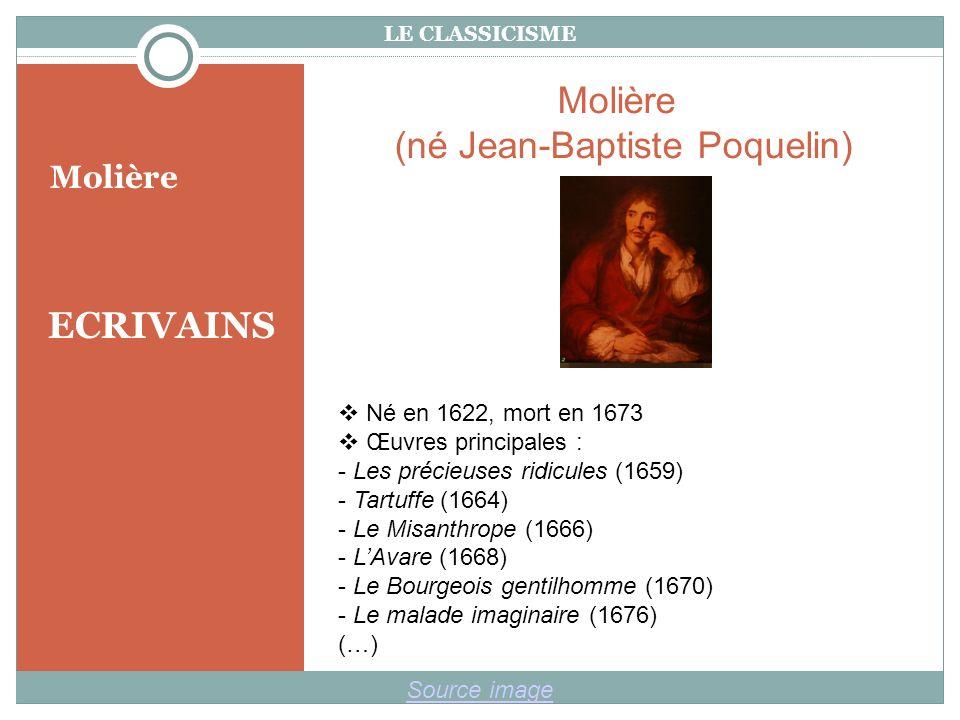 LE CLASSICISME ECRIVAINS Molière Source image Molière (né Jean-Baptiste Poquelin) Né en 1622, mort en 1673 Œuvres principales : - Les précieuses ridicules (1659) - Tartuffe (1664) - Le Misanthrope (1666) - LAvare (1668) - Le Bourgeois gentilhomme (1670) - Le malade imaginaire (1676) (…)