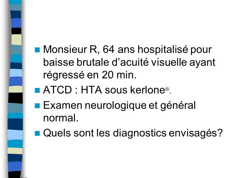 Monsieur R, 64 ans hospitalisé pour baisse brutale dacuité visuelle ayant régressé en 20 min.