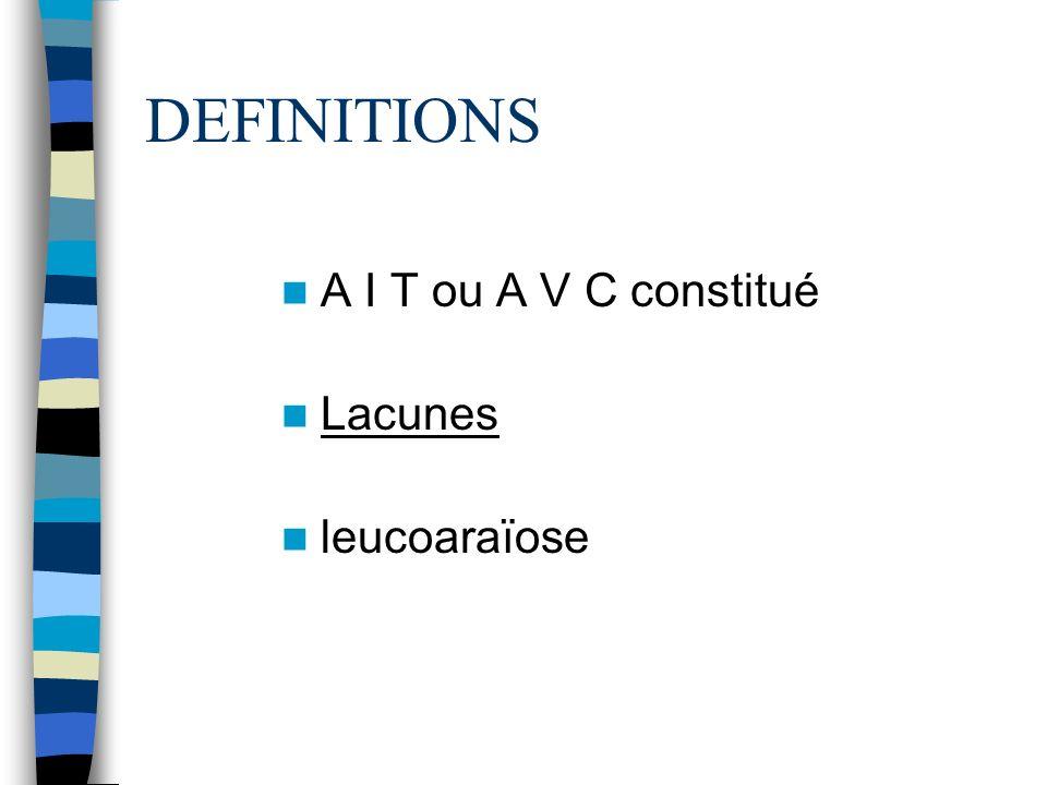 DEFINITIONS A I T ou A V C constitué Lacunes leucoaraïose