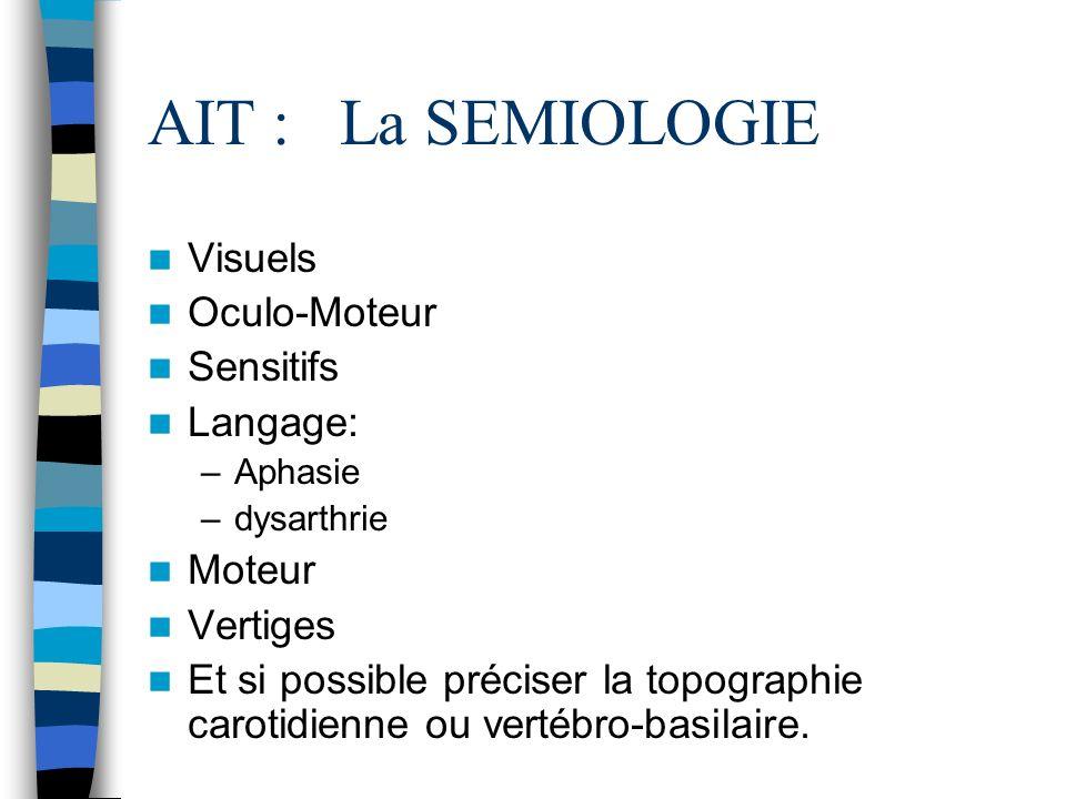 AIT : La SEMIOLOGIE Visuels Oculo-Moteur Sensitifs Langage: –Aphasie –dysarthrie Moteur Vertiges Et si possible préciser la topographie carotidienne ou vertébro-basilaire.