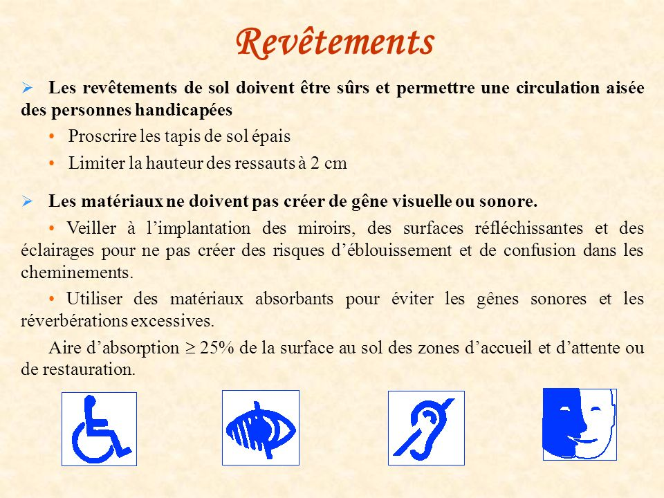 Revêtements Les revêtements de sol doivent être sûrs et permettre une circulation aisée des personnes handicapées Proscrire les tapis de sol épais Lim