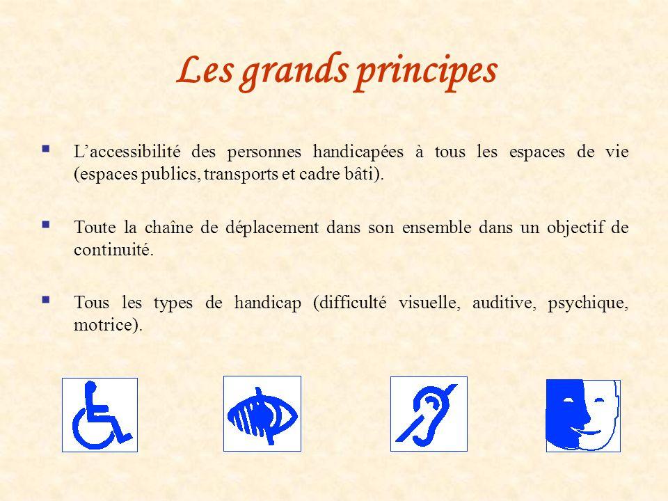 Les grands principes Laccessibilité des personnes handicapées à tous les espaces de vie (espaces publics, transports et cadre bâti). Toute la chaîne d