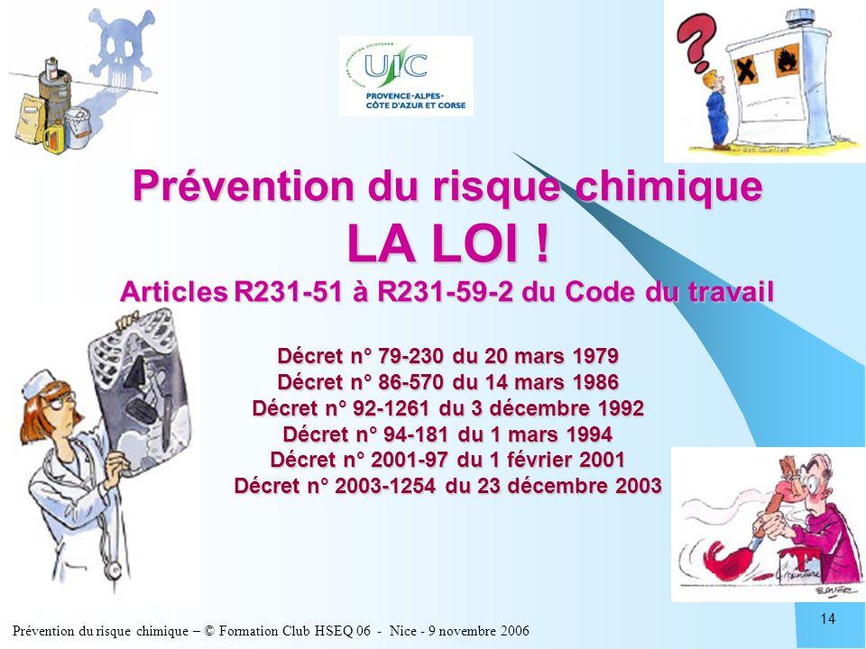 Prévention du risque chimique – © Formation Club HSEQ 06 - Nice - 9 novembre 2006 14 Prévention du risque chimique LA LOI ! Articles R231-51 à R231-59