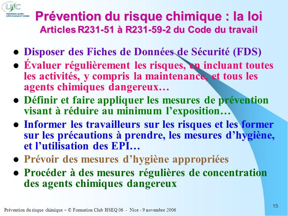 Prévention du risque chimique – © Formation Club HSEQ 06 - Nice - 9 novembre 2006 15 Prévention du risque chimique : la loi Articles R231-51 à R231-59