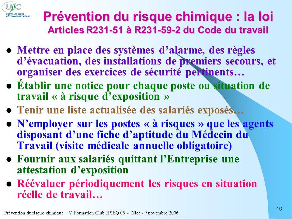 Prévention du risque chimique – © Formation Club HSEQ 06 - Nice - 9 novembre 2006 16 Prévention du risque chimique : la loi Articles R231-51 à R231-59