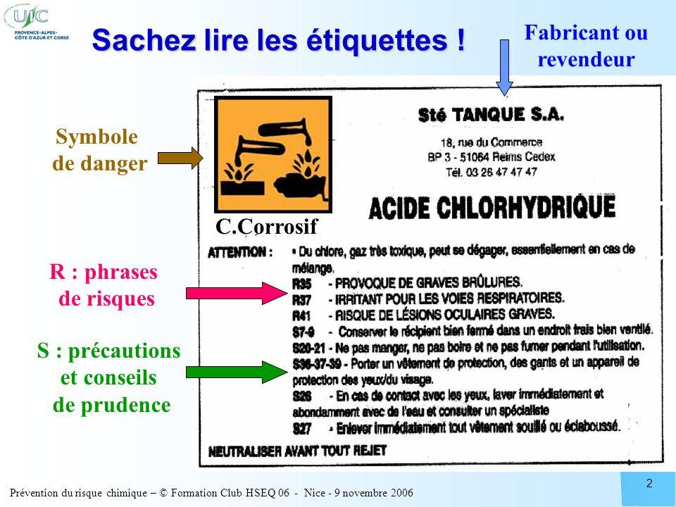 Prévention du risque chimique – © Formation Club HSEQ 06 - Nice - 9 novembre 2006 2 Sachez lire les étiquettes ! R : phrases de risques S : précaution