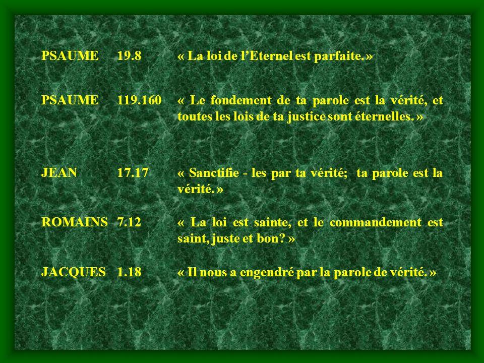 PSAUME19.8« La loi de lEternel est parfaite. » PSAUME119.160« Le fondement de ta parole est la vérité, et toutes les lois de ta justice sont éternelle