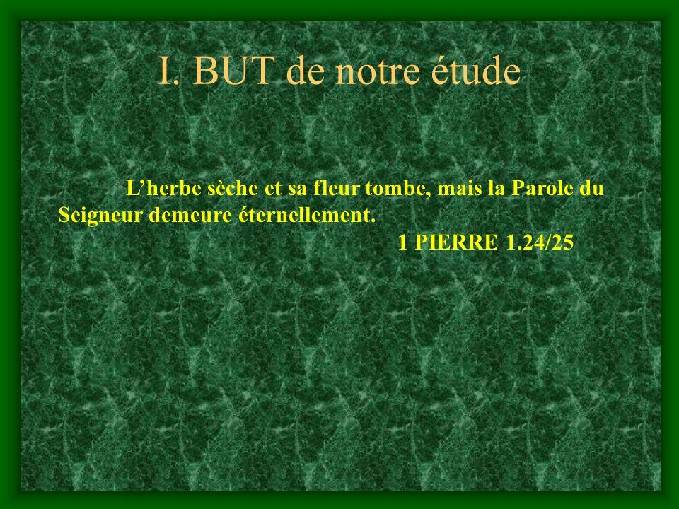 I. BUT de notre étude Lherbe sèche et sa fleur tombe, mais la Parole du Seigneur demeure éternellement. 1 PIERRE 1.24/25