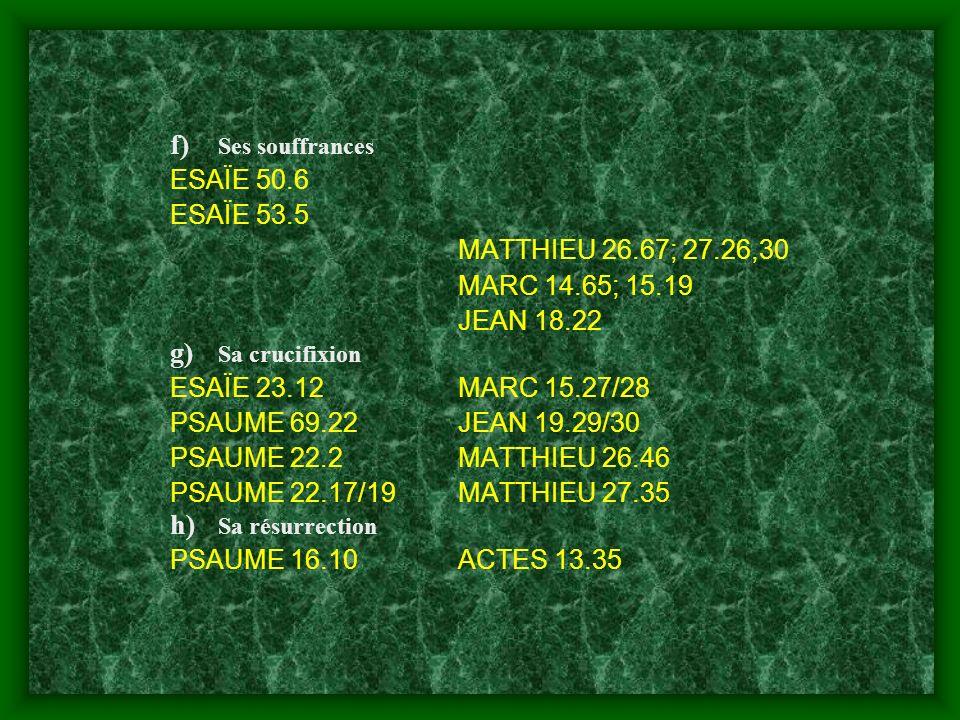 f) Ses souffrances ESAÏE 50.6 ESAÏE 53.5 MATTHIEU 26.67; 27.26,30 MARC 14.65; 15.19 JEAN 18.22 g) Sa crucifixion ESAÏE 23.12MARC 15.27/28 PSAUME 69.22