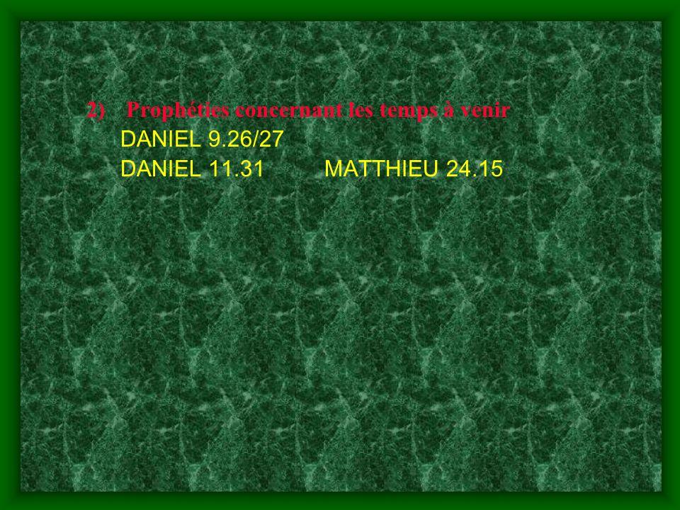 2)Prophéties concernant les temps à venir DANIEL 9.26/27 DANIEL 11.31MATTHIEU 24.15