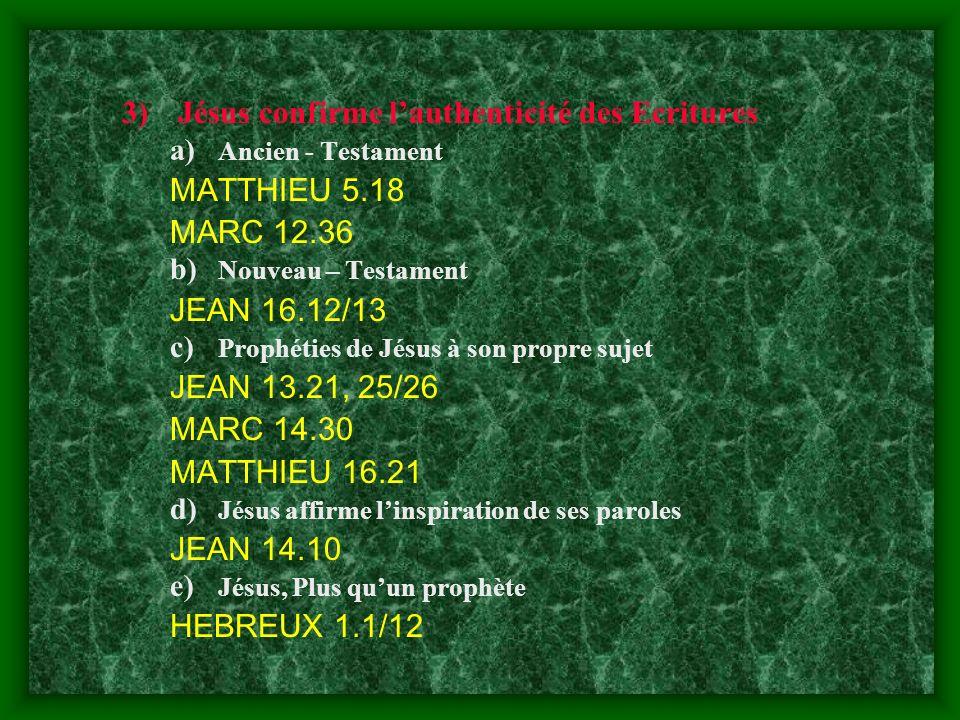 3)Jésus confirme lauthenticité des Ecritures a) Ancien - Testament MATTHIEU 5.18 MARC 12.36 b) Nouveau – Testament JEAN 16.12/13 c) Prophéties de Jésu