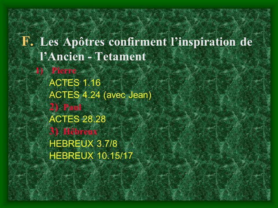 F. Les Apôtres confirment linspiration de lAncien - Tetament 1)Pierre ACTES 1.16 ACTES 4.24 (avec Jean) 2) Paul ACTES 28.28 3) Hébreux HEBREUX 3.7/8 H