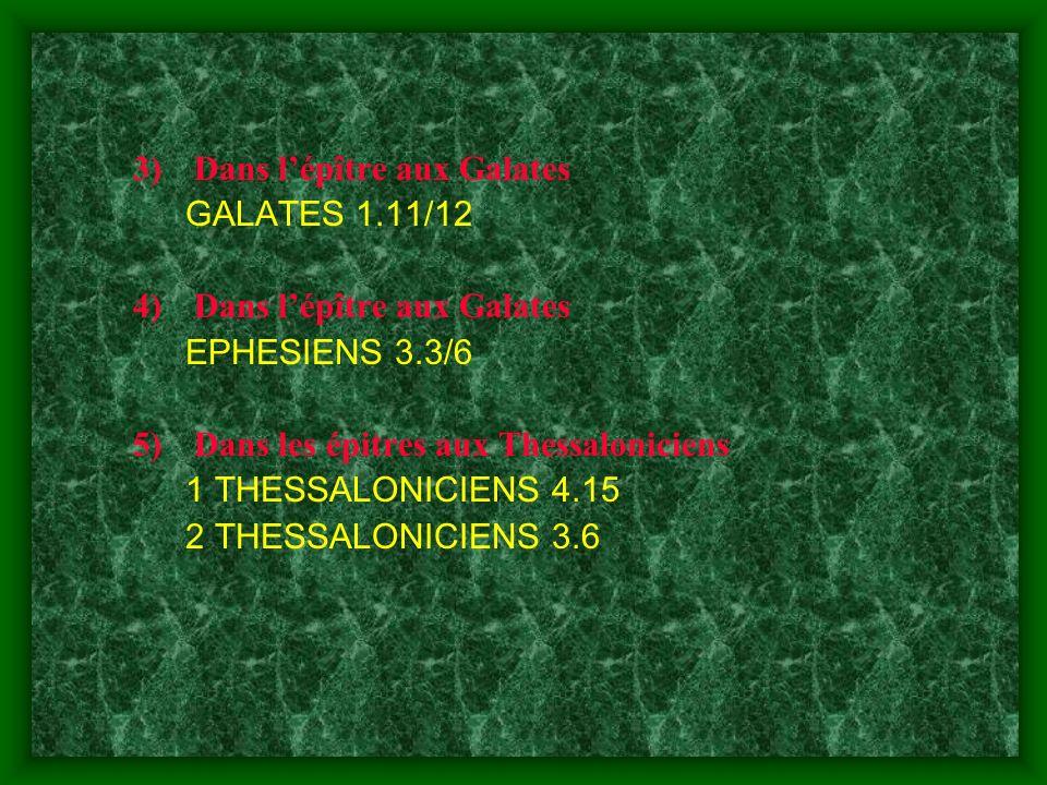 3)Dans lépître aux Galates GALATES 1.11/12 4)Dans lépître aux Galates EPHESIENS 3.3/6 5)Dans les épitres aux Thessaloniciens 1 THESSALONICIENS 4.15 2