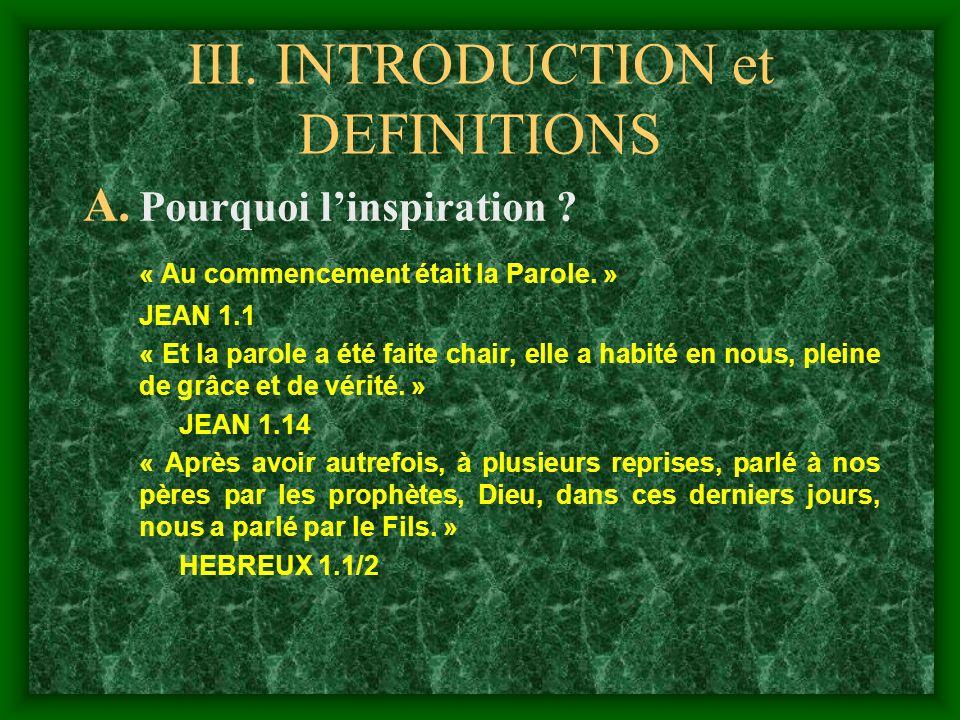III. INTRODUCTION et DEFINITIONS A. Pourquoi linspiration ? « Au commencement était la Parole. » JEAN 1.1 « Et la parole a été faite chair, elle a hab