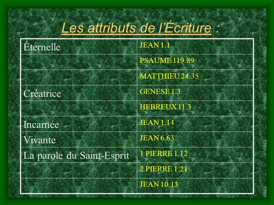 Les attributs de lÉcriture : Éternelle JEAN 1.1 PSAUME 119.89 MATTHIEU 24.35 Créatrice GENESE 1.3 HEBREUX 11.3 Incarnée JEAN 1.14 Vivante JEAN 6.63 La