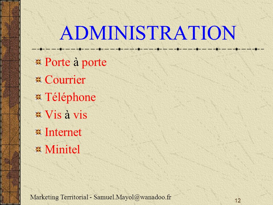 12 ADMINISTRATION Porte à porte Courrier Téléphone Vis à vis Internet Minitel Marketing Territorial - Samuel.Mayol@wanadoo.fr