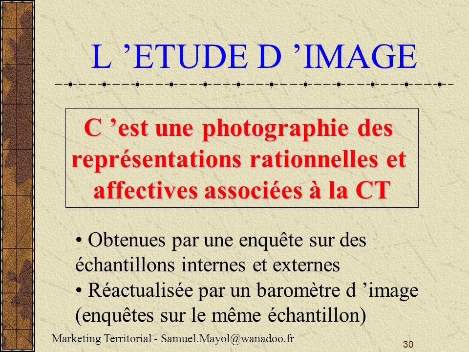 30 L ETUDE D IMAGE C est une photographie des représentations rationnelles et affectives associées à la CT Obtenues par une enquête sur des échantillons internes et externes Réactualisée par un baromètre d image (enquêtes sur le même échantillon) Marketing Territorial - Samuel.Mayol@wanadoo.fr