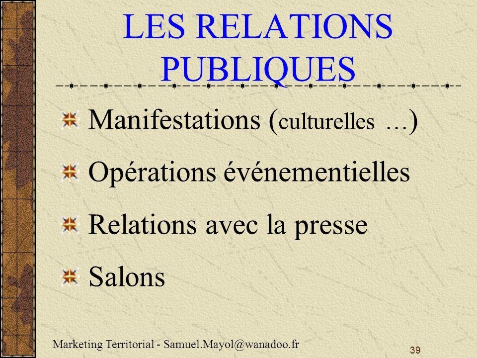 39 LES RELATIONS PUBLIQUES Manifestations ( culturelles … ) Opérations événementielles Relations avec la presse Salons Marketing Territorial - Samuel.Mayol@wanadoo.fr