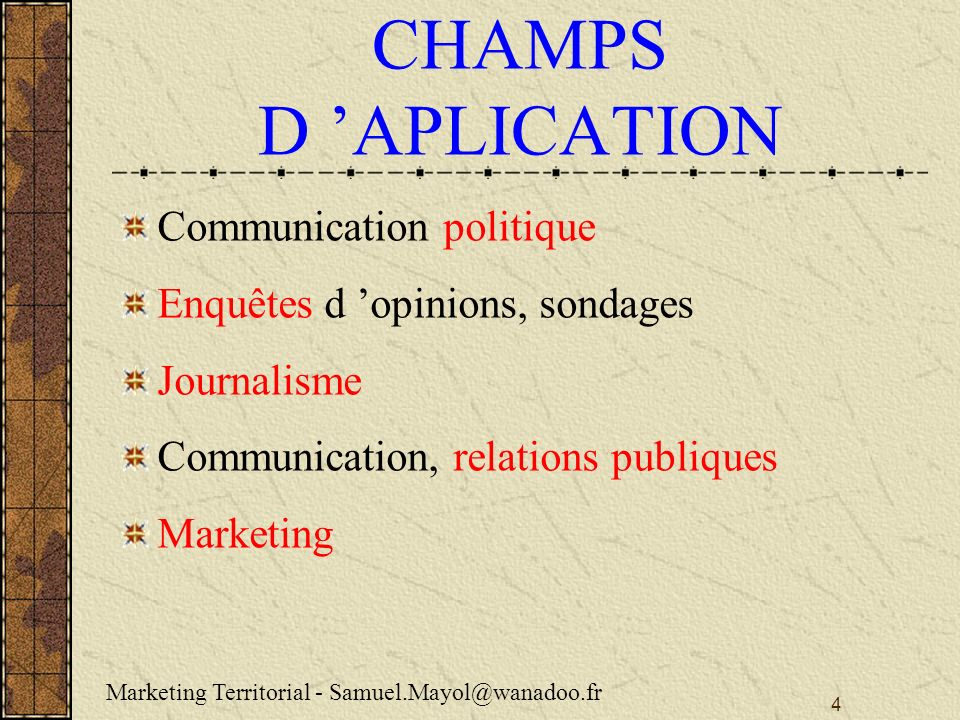 4 CHAMPS D APLICATION Communication politique Enquêtes d opinions, sondages Journalisme Communication, relations publiques Marketing Marketing Territo