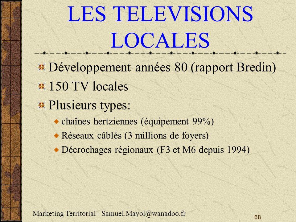 68 LES TELEVISIONS LOCALES Développement années 80 (rapport Bredin) 150 TV locales Plusieurs types: chaînes hertziennes (équipement 99%) Réseaux câblés (3 millions de foyers) Décrochages régionaux (F3 et M6 depuis 1994) Marketing Territorial - Samuel.Mayol@wanadoo.fr
