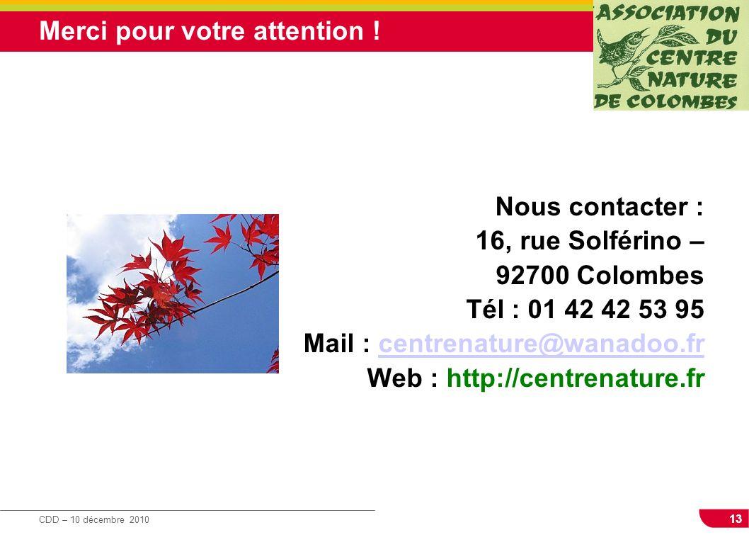 13 CDD – 10 décembre 2010 Merci pour votre attention ! Nous contacter : 16, rue Solférino – 92700 Colombes Tél : 01 42 42 53 95 Mail : centrenature@wa