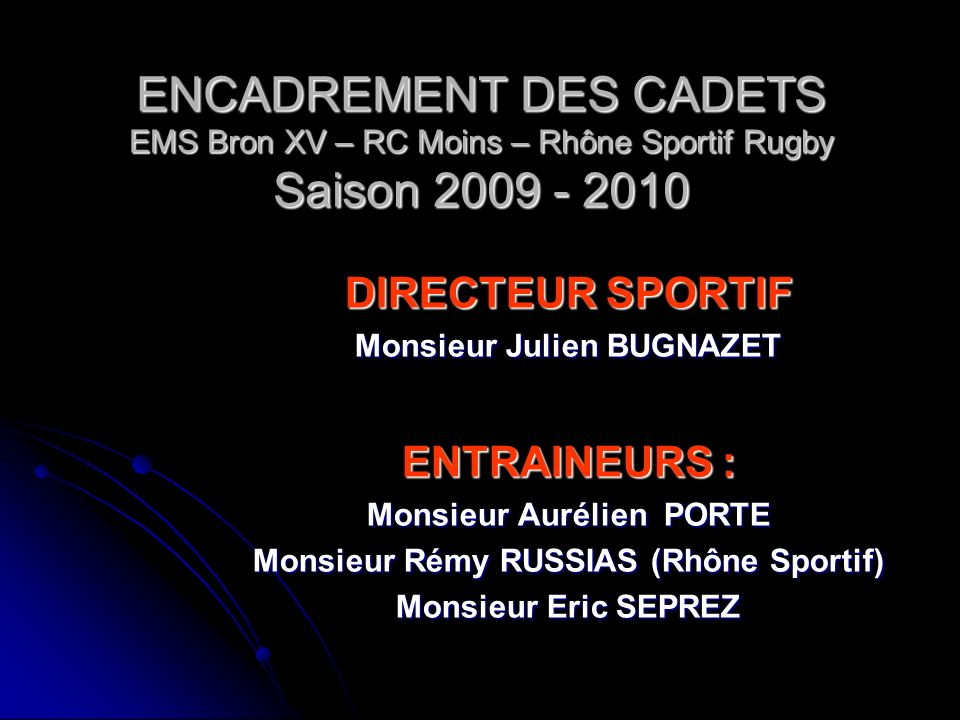 ENCADREMENT DES CADETS EMS Bron XV – RC Mions – Rhône Sportif Rugby Saison 2009 - 2010 DIRIGEANTS EMS BRON XV Madame Carole COCHIN Madame Valérie COTT