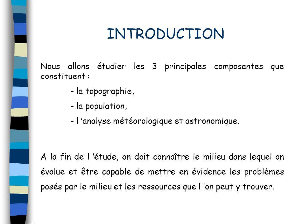 INTRODUCTION Nous allons étudier les 3 principales composantes que constituent : - la topographie, - la population, - l analyse météorologique et astr