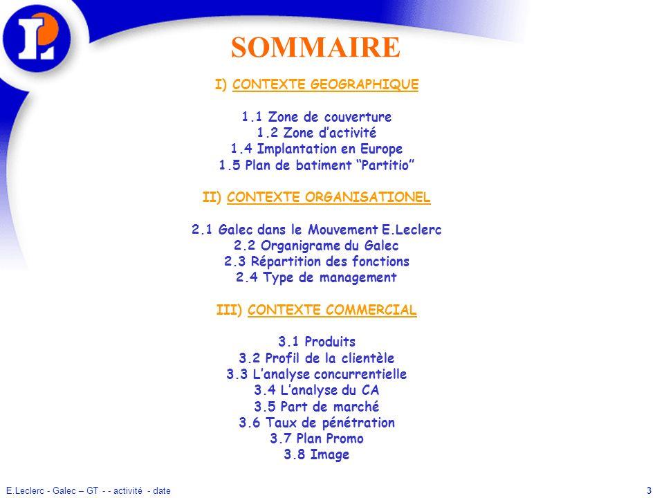 E.Leclerc - Galec – GT - - activité - date3 SOMMAIRE I) CONTEXTE GEOGRAPHIQUE 1.1 Zone de couverture 1.2 Zone dactivité 1.4 Implantation en Europe 1.5