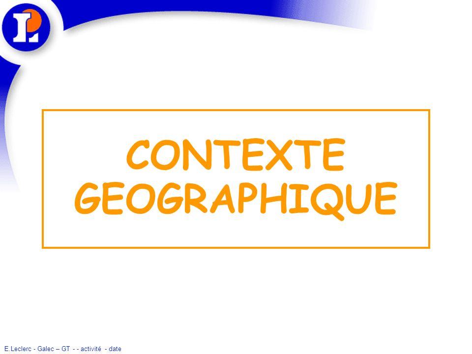 E.Leclerc - Galec – GT - - activité - date CONTEXTE GEOGRAPHIQUE