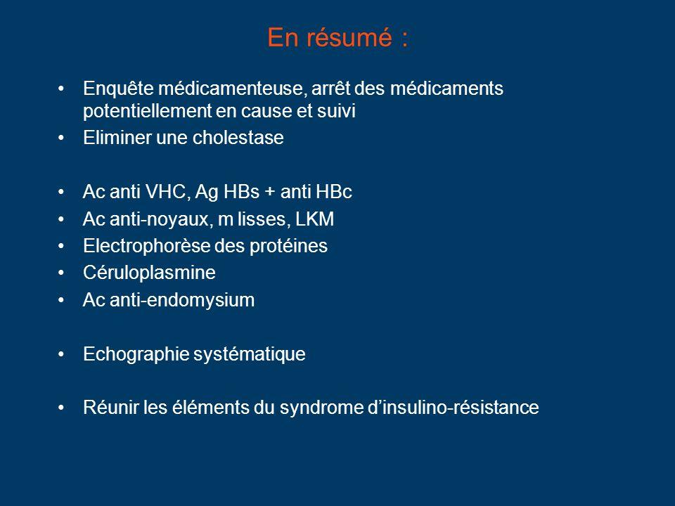 En résumé : Enquête médicamenteuse, arrêt des médicaments potentiellement en cause et suivi Eliminer une cholestase Ac anti VHC, Ag HBs + anti HBc Ac anti-noyaux, m lisses, LKM Electrophorèse des protéines Céruloplasmine Ac anti-endomysium Echographie systématique Réunir les éléments du syndrome dinsulino-résistance