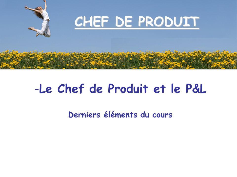 CHEF DE PRODUIT -Le Chef de Produit et le P&L Derniers éléments du cours
