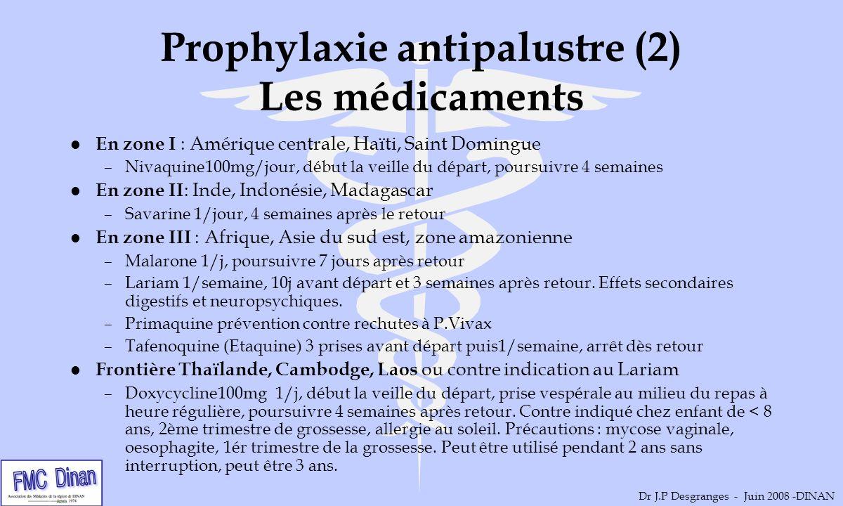 Prophylaxie antipalustre (2) Les médicaments l En zone I : Amérique centrale, Haïti, Saint Domingue –Nivaquine100mg/jour, début la veille du départ, p