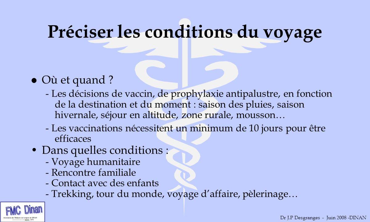 Recueillir les antécédents l Age l Grossesse l Antécédents cardiaques pulmonaires, neurologiques (SEP), maladies chroniques… l Immunodépression l Antécédents psychiatriques, dépendances l Allergies l Traitement usuel Dr J.P Desgranges - Juin 2008 -DINAN