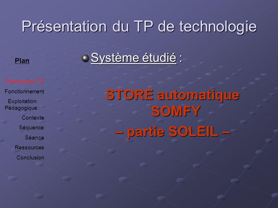 Présentation du TP de technologie Système étudié : STORE automatique SOMFY STORE automatique SOMFY – partie SOLEIL – – partie SOLEIL – Plan Présentati
